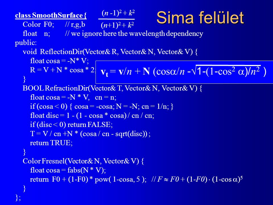 Sima felület class SmoothSurface { Color F0; // r,g,b float n; // we ignore here the wavelength dependency public: void ReflectionDir(Vector& R, Vecto