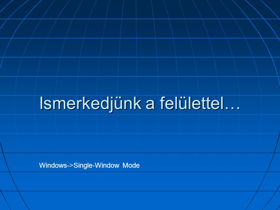 Ismerkedjünk a felülettel… Windows->Single-Window Mode