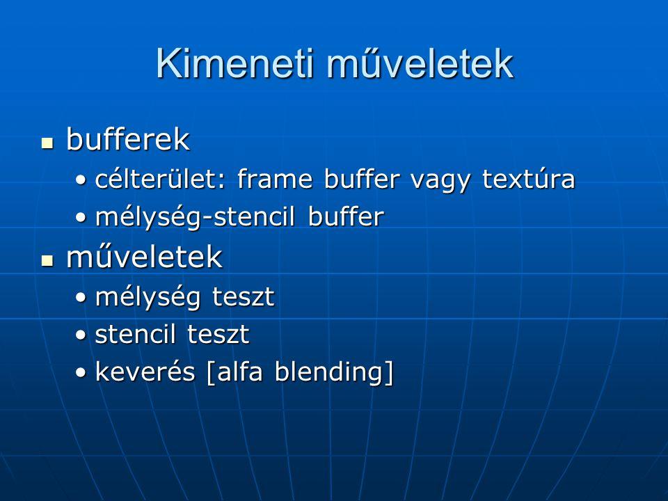 Kimeneti műveletek bufferek bufferek célterület: frame buffer vagy textúracélterület: frame buffer vagy textúra mélység-stencil buffermélység-stencil