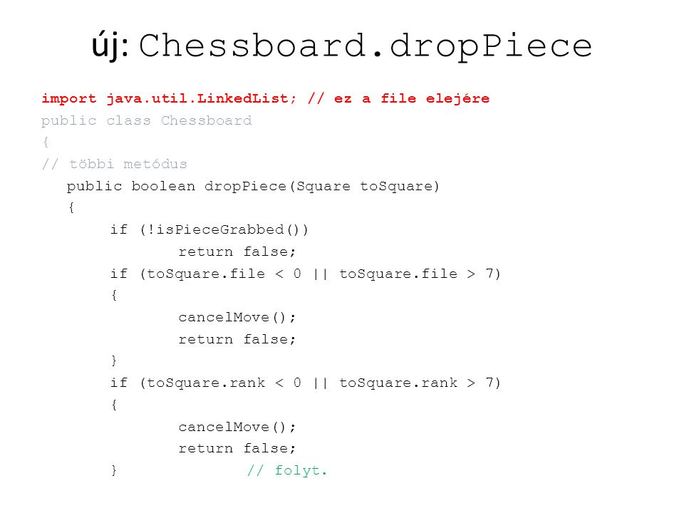 új: Chessboard.dropPiece import java.util.LinkedList; // ez a file elejére public class Chessboard { // többi metódus public boolean dropPiece(Square toSquare) { if (!isPieceGrabbed()) return false; if (toSquare.file 7) { cancelMove(); return false; } if (toSquare.rank 7) { cancelMove(); return false; }// folyt.