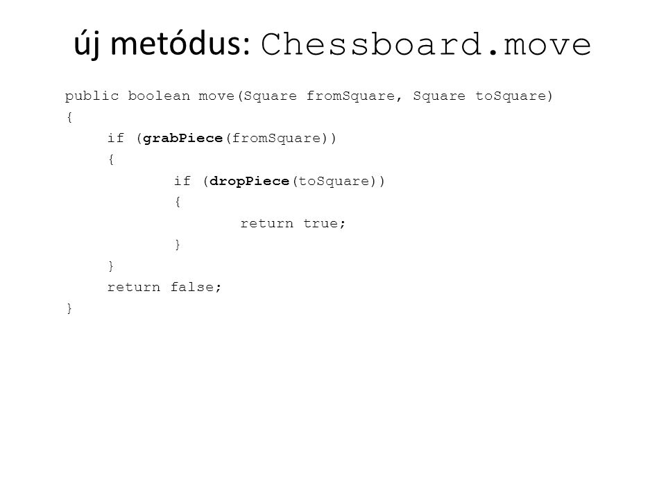 új metódus: Chessboard.move public boolean move(Square fromSquare, Square toSquare) { if (grabPiece(fromSquare)) { if (dropPiece(toSquare)) { return true; } return false; }