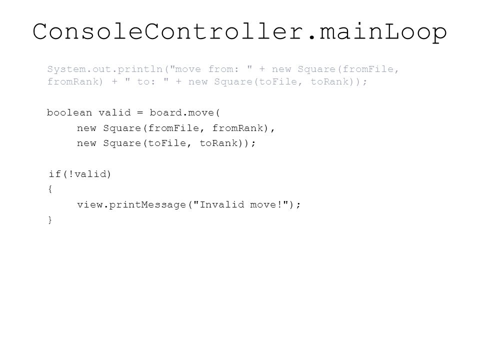 ConsoleController.mainLoop System.out.println( move from: + new Square(fromFile, fromRank) + to: + new Square(toFile, toRank)); boolean valid = board.move( new Square(fromFile, fromRank), new Square(toFile, toRank)); if(!valid) { view.printMessage( Invalid move! ); }