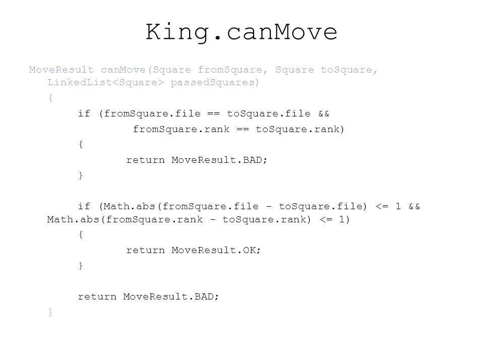 King.canMove MoveResult canMove(Square fromSquare, Square toSquare, LinkedList passedSquares) { if (fromSquare.file == toSquare.file && fromSquare.rank == toSquare.rank) { return MoveResult.BAD; } if (Math.abs(fromSquare.file - toSquare.file) <= 1 && Math.abs(fromSquare.rank - toSquare.rank) <= 1) { return MoveResult.OK; } return MoveResult.BAD; }