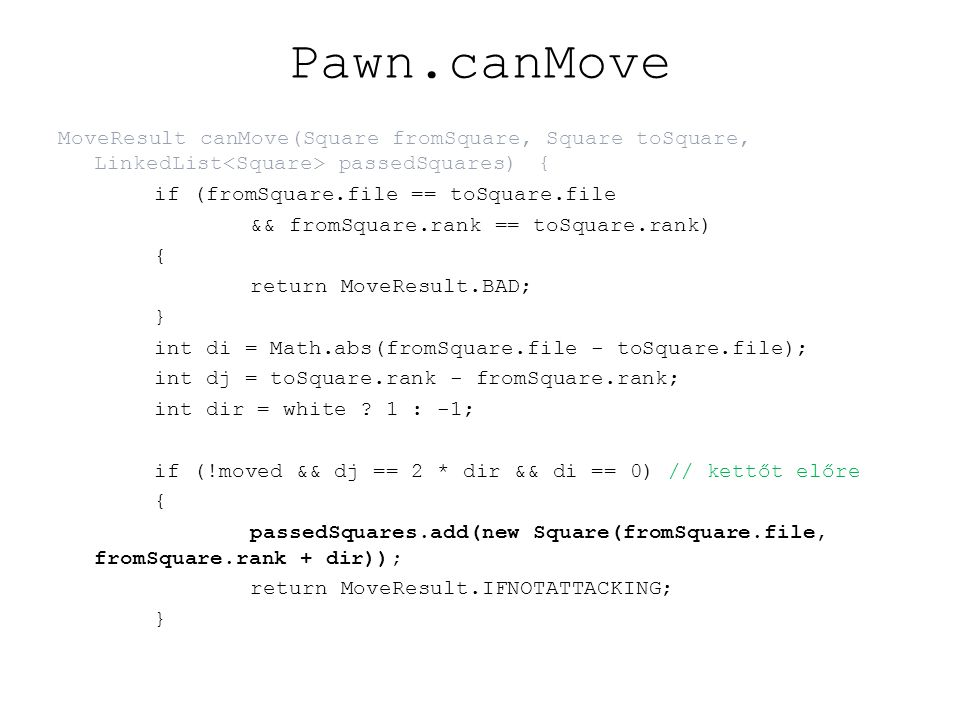 Pawn.canMove MoveResult canMove(Square fromSquare, Square toSquare, LinkedList passedSquares){ if (fromSquare.file == toSquare.file && fromSquare.rank == toSquare.rank) { return MoveResult.BAD; } int di = Math.abs(fromSquare.file - toSquare.file); int dj = toSquare.rank - fromSquare.rank; int dir = white .