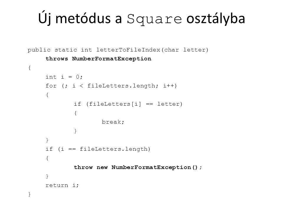 Új metódus a Square osztályba public static int letterToFileIndex(char letter) throws NumberFormatException { int i = 0; for (; i < fileLetters.length; i++) { if (fileLetters[i] == letter) { break; } if (i == fileLetters.length) { throw new NumberFormatException(); } return i; }