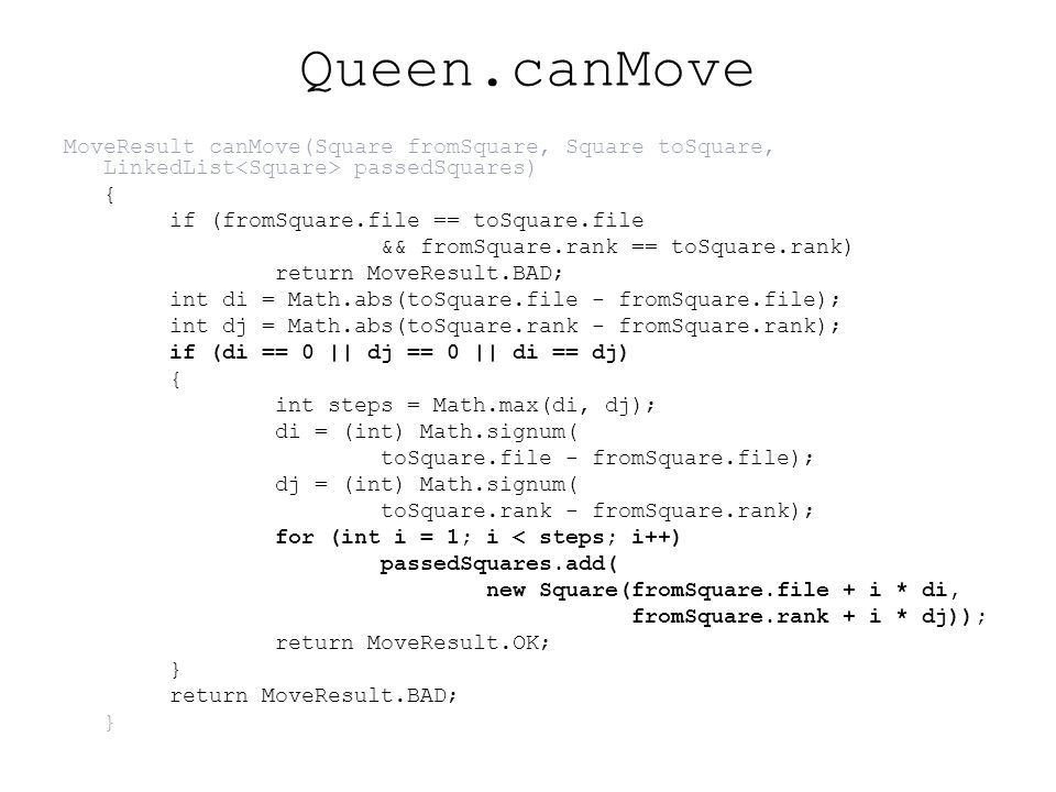 Queen.canMove MoveResult canMove(Square fromSquare, Square toSquare, LinkedList passedSquares) { if (fromSquare.file == toSquare.file && fromSquare.rank == toSquare.rank) return MoveResult.BAD; int di = Math.abs(toSquare.file - fromSquare.file); int dj = Math.abs(toSquare.rank - fromSquare.rank); if (di == 0 || dj == 0 || di == dj) { int steps = Math.max(di, dj); di = (int) Math.signum( toSquare.file - fromSquare.file); dj = (int) Math.signum( toSquare.rank - fromSquare.rank); for (int i = 1; i < steps; i++) passedSquares.add( new Square(fromSquare.file + i * di, fromSquare.rank + i * dj)); return MoveResult.OK; } return MoveResult.BAD; }