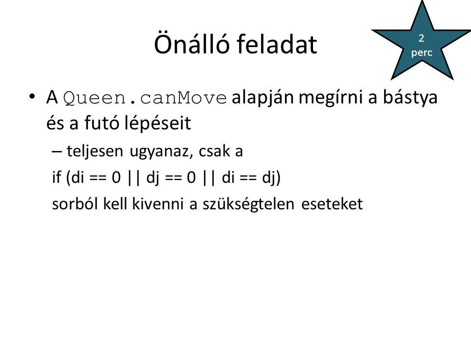 Önálló feladat A Queen.canMove alapján megírni a bástya és a futó lépéseit – teljesen ugyanaz, csak a if (di == 0 || dj == 0 || di == dj) sorból kell kivenni a szükségtelen eseteket 2 perc