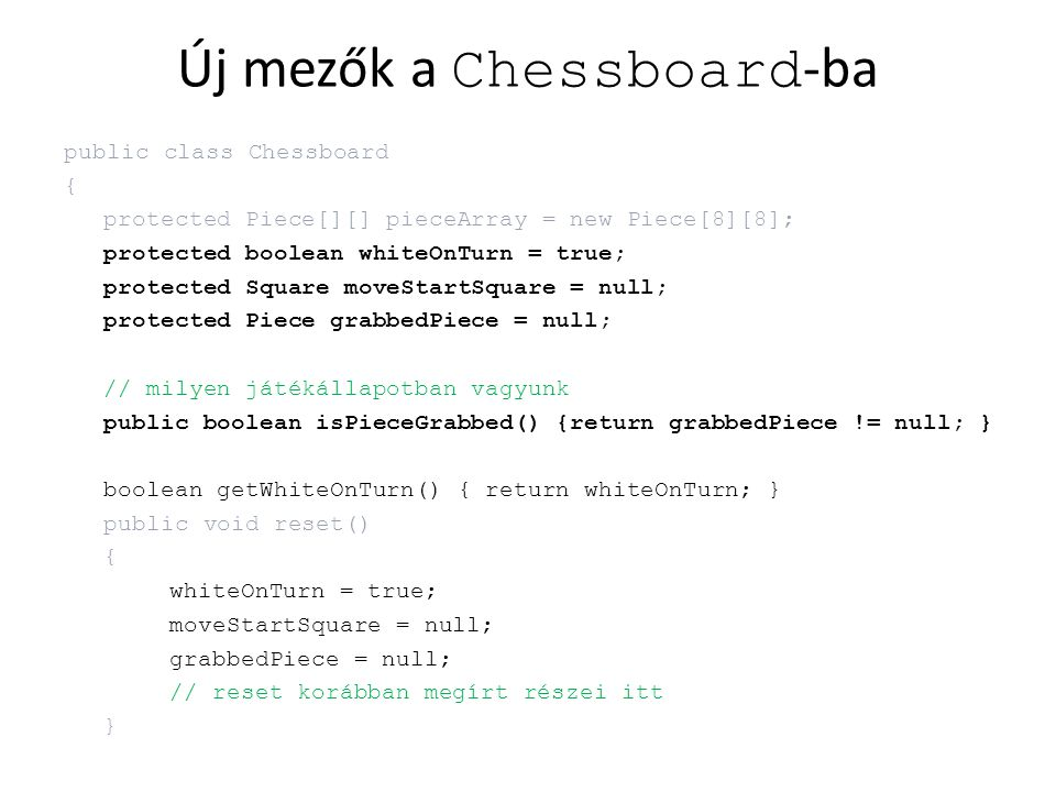 Új mezők a Chessboard -ba public class Chessboard { protected Piece[][] pieceArray = new Piece[8][8]; protected boolean whiteOnTurn = true; protected
