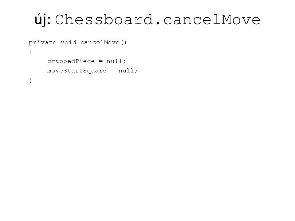 új: Chessboard.cancelMove private void cancelMove() { grabbedPiece = null; moveStartSquare = null; }