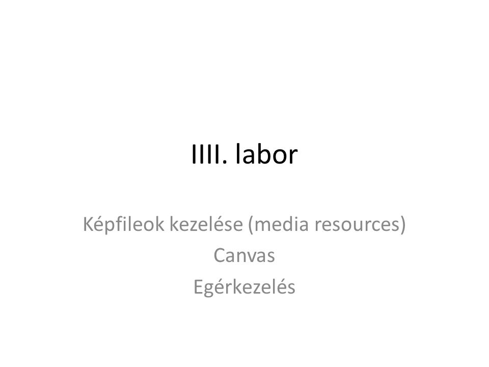 IIII. labor Képfileok kezelése (media resources) Canvas Egérkezelés