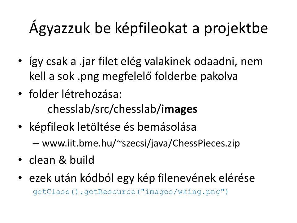 Ágyazzuk be képfileokat a projektbe így csak a.jar filet elég valakinek odaadni, nem kell a sok.png megfelelő folderbe pakolva folder létrehozása: chesslab/src/chesslab/images képfileok letöltése és bemásolása – www.iit.bme.hu/~szecsi/java/ChessPieces.zip clean & build ezek után kódból egy kép filenevének elérése getClass().getResource( images/wking.png )