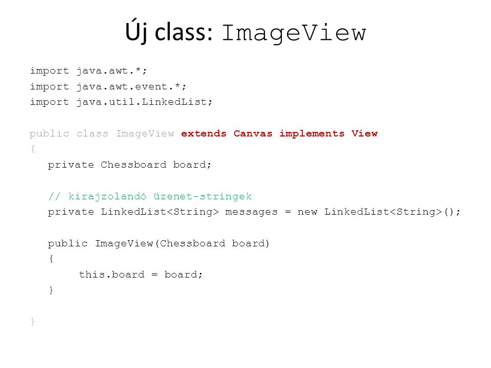 Új class: ImageView import java.awt.*; import java.awt.event.*; import java.util.LinkedList; public class ImageView extends Canvas implements View { private Chessboard board; // kirajzolandó üzenet-stringek private LinkedList messages = new LinkedList (); public ImageView(Chessboard board) { this.board = board; }