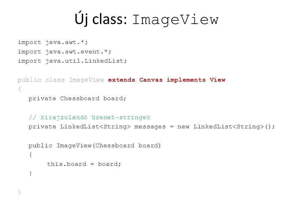 Új: ImageView metódusok public void display() { repaint(); } public void paint(Graphics g) { g.setColor(new Color(0, 0, 0)); g.drawRect(5, 5, 430, 430); } public void printMessage(String message) { messages.addFirst(message); if(messages.size() > 6) messages.removeLast(); repaint(); }