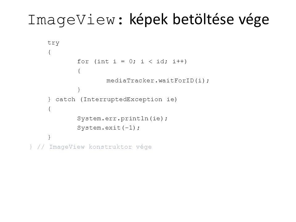 ImageView: képek betöltése vége try { for (int i = 0; i < id; i++) { mediaTracker.waitForID(i); } } catch (InterruptedException ie) { System.err.println(ie); System.exit(-1); } } // ImageView konstruktor vége