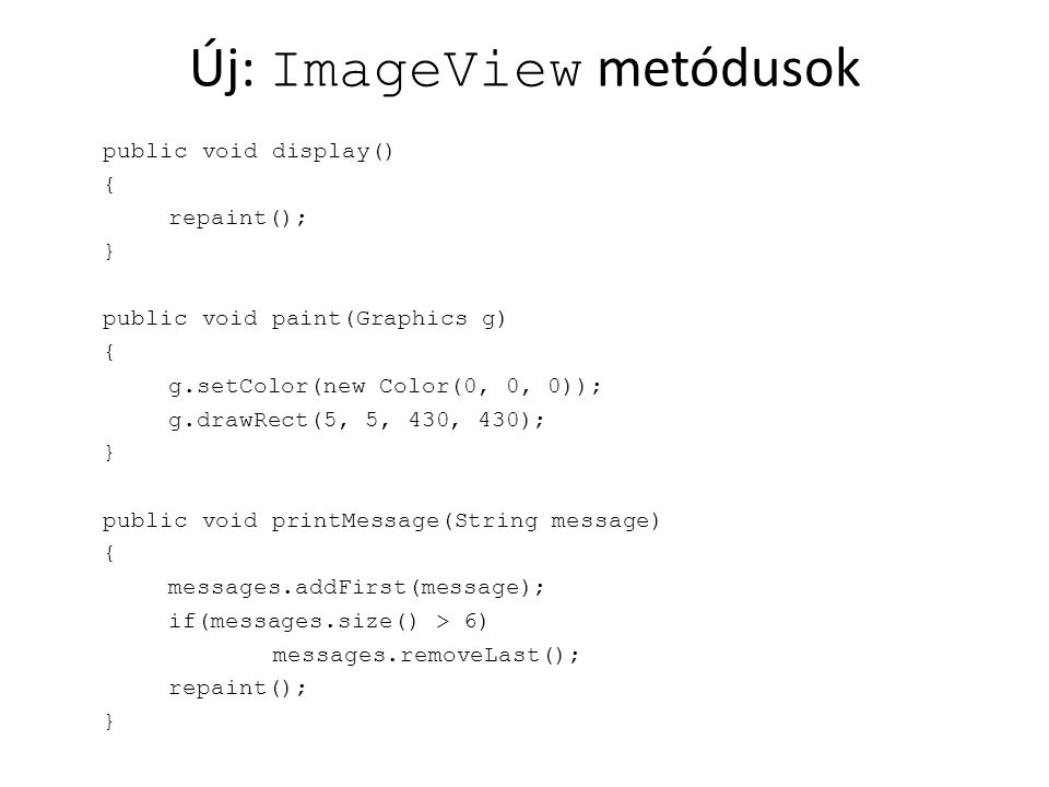 Új: ImageView metódusok public void display() { repaint(); } public void paint(Graphics g) { g.setColor(new Color(0, 0, 0)); g.drawRect(5, 5, 430, 430); } public void printMessage(String message) { messages.addFirst(message); if(messages.size() > 6) messages.removeLast(); repaint(); }