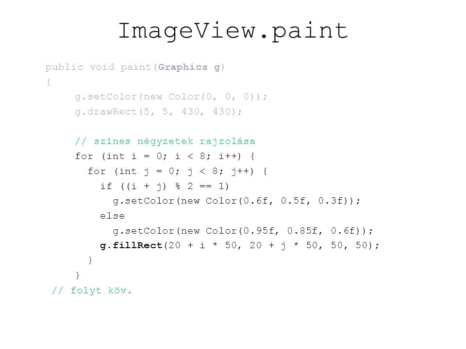 ImageView.paint public void paint(Graphics g) { g.setColor(new Color(0, 0, 0)); g.drawRect(5, 5, 430, 430); // színes négyzetek rajzolása for (int i = 0; i < 8; i++) { for (int j = 0; j < 8; j++) { if ((i + j) % 2 == 1) g.setColor(new Color(0.6f, 0.5f, 0.3f)); else g.setColor(new Color(0.95f, 0.85f, 0.6f)); g.fillRect(20 + i * 50, 20 + j * 50, 50, 50); } // folyt köv.