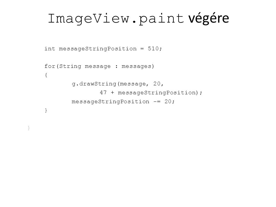 ImageView.paint végére int messageStringPosition = 510; for(String message : messages) { g.drawString(message, 20, 47 + messageStringPosition); messageStringPosition -= 20; }