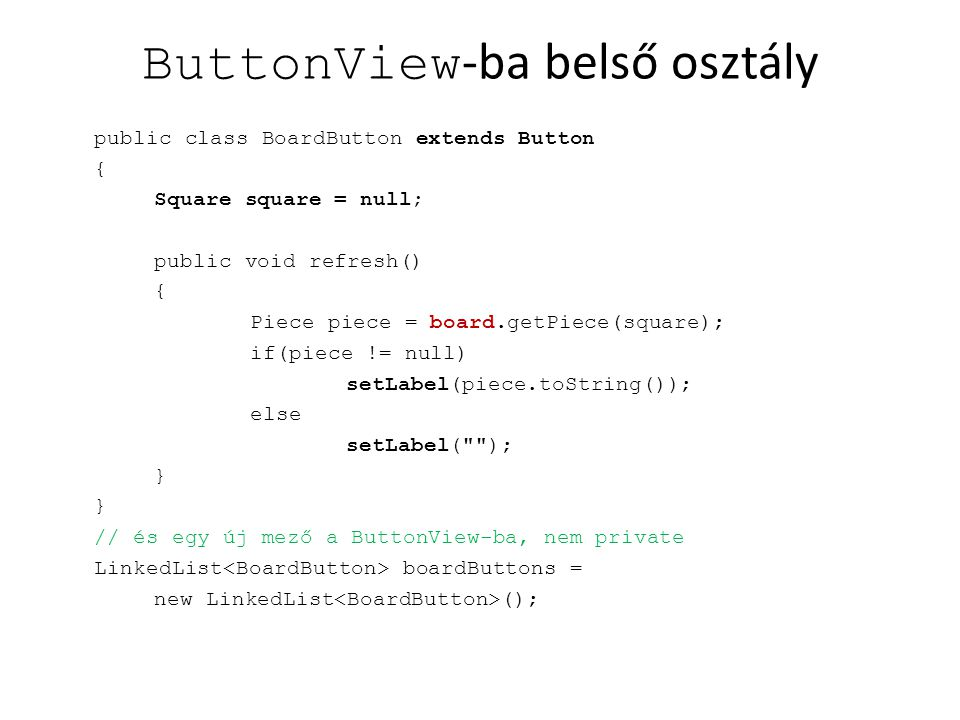 ButtonView -ba belső osztály public class BoardButton extends Button { Square square = null; public void refresh() { Piece piece = board.getPiece(square); if(piece != null) setLabel(piece.toString()); else setLabel( ); } // és egy új mező a ButtonView-ba, nem private LinkedList boardButtons = new LinkedList ();