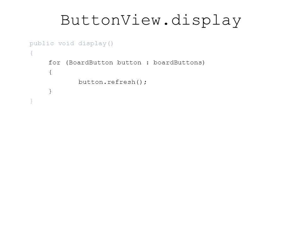 ButtonView.display public void display() { for (BoardButton button : boardButtons) { button.refresh(); }