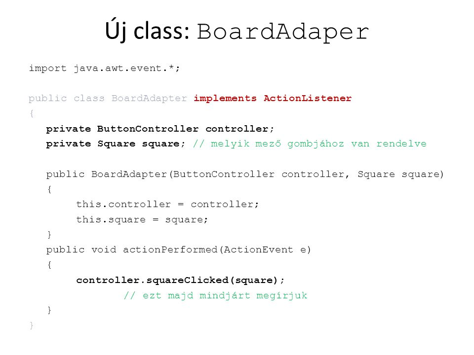 Új class: BoardAdaper import java.awt.event.*; public class BoardAdapter implements ActionListener { private ButtonController controller; private Squa