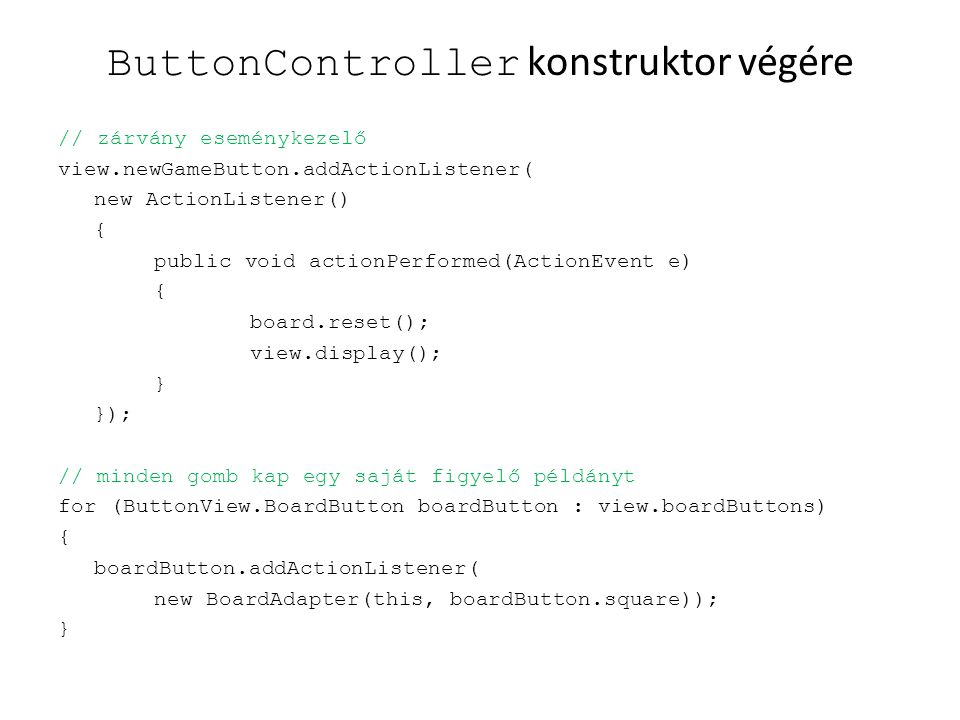 ButtonController konstruktor végére // zárvány eseménykezelő view.newGameButton.addActionListener( new ActionListener() { public void actionPerformed(ActionEvent e) { board.reset(); view.display(); } }); // minden gomb kap egy saját figyelő példányt for (ButtonView.BoardButton boardButton : view.boardButtons) { boardButton.addActionListener( new BoardAdapter(this, boardButton.square)); }