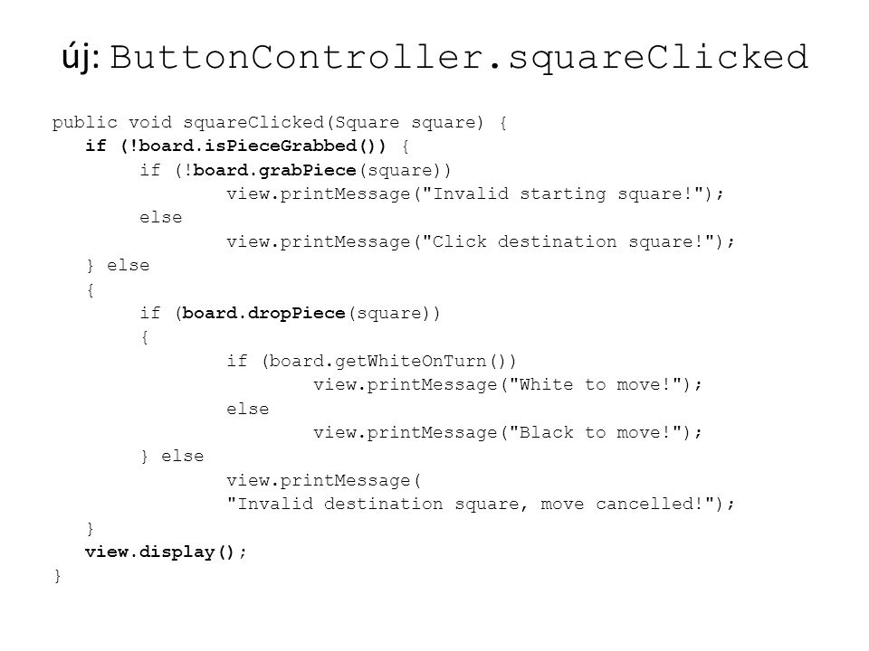 új: ButtonController.squareClicked public void squareClicked(Square square) { if (!board.isPieceGrabbed()){ if (!board.grabPiece(square)) view.printMessage( Invalid starting square! ); else view.printMessage( Click destination square! ); } else { if (board.dropPiece(square)) { if (board.getWhiteOnTurn()) view.printMessage( White to move! ); else view.printMessage( Black to move! ); } else view.printMessage( Invalid destination square, move cancelled! ); } view.display(); }