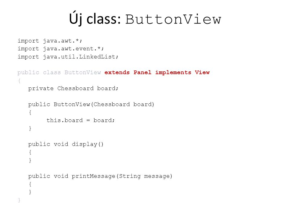 Új class: ButtonController import java.awt.*; import java.awt.event.*; public class ButtonController { private ButtonView view; private Chessboard board; public ButtonView getView(){ return view; } public ButtonController(){ board = new Chessboard(); view = new ButtonView(board); } public void createFrame() { Frame frame = new Frame( Chess ); frame.addWindowListener( new WindowAdapter() { public void windowClosing(WindowEvent e) { System.exit(0); } }); frame.add(view); frame.setSize(400, 590); frame.setResizable(false); frame.setVisible(true); }