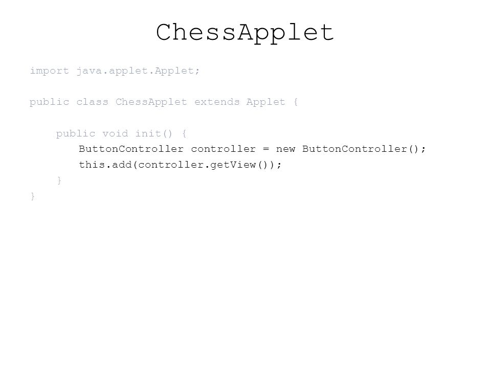 ChessApplet import java.applet.Applet; public class ChessApplet extends Applet { public void init() { ButtonController controller = new ButtonController(); this.add(controller.getView()); }