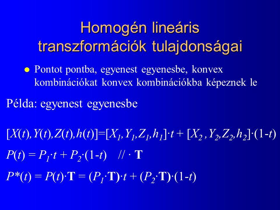 Homogén lineáris transzformációk tulajdonságai l Pontot pontba, egyenest egyenesbe, konvex kombinációkat konvex kombinációkba képeznek le Példa: egyenest egyenesbe [X(t),Y(t),Z(t),h(t)]=[X 1,Y 1,Z 1,h 1 ]·t + [X 2,Y 2,Z 2,h 2 ]·(1-t) P(t) = P 1 ·t + P 2 ·(1-t)// · T P*(t) = P(t)·T = (P 1 ·T)·t + (P 2 ·T)·(1-t)
