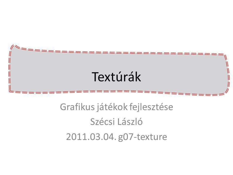 Textúrák Grafikus játékok fejlesztése Szécsi László 2011.03.04. g07-texture