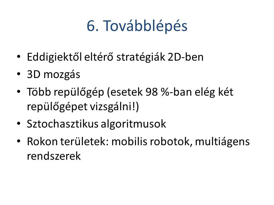 6. Továbblépés Eddigiektől eltérő stratégiák 2D-ben 3D mozgás Több repülőgép (esetek 98 %-ban elég két repülőgépet vizsgálni!) Sztochasztikus algoritm