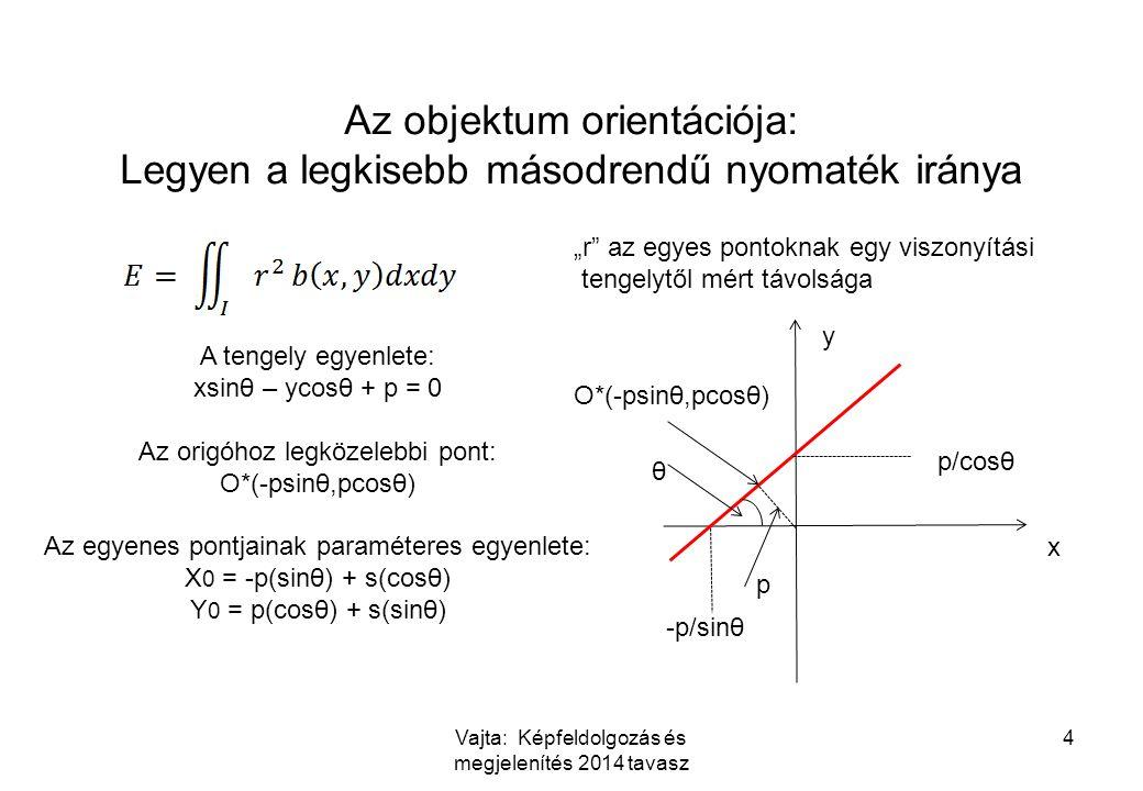 """Vajta: Képfeldolgozás és megjelenítés 2014 tavasz 4 Az objektum orientációja: Legyen a legkisebb másodrendű nyomaték iránya """"r az egyes pontoknak egy viszonyítási tengelytől mért távolsága x y p/cosθ -p/sinθ θ p O*(-psinθ,pcosθ) A tengely egyenlete: xsinθ – ycosθ + p = 0 Az origóhoz legközelebbi pont: O*(-psinθ,pcosθ) Az egyenes pontjainak paraméteres egyenlete: X 0 = -p(sinθ) + s(cosθ) Y 0 = p(cosθ) + s(sinθ)"""