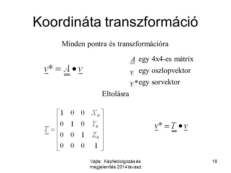 Vajta: Képfeldolgozás és megjelenítés 2014 tavasz 16 Koordináta transzformáció * egy oszlopvektor egy 4x4-es mátrix v v A Minden pontra és transzformációra Eltolásra egy sorvektor
