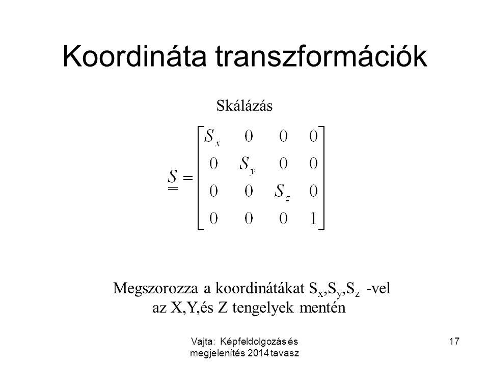 Vajta: Képfeldolgozás és megjelenítés 2014 tavasz 17 Koordináta transzformációk Skálázás Megszorozza a koordinátákat S x,S y,S z -vel az X,Y,és Z tengelyek mentén
