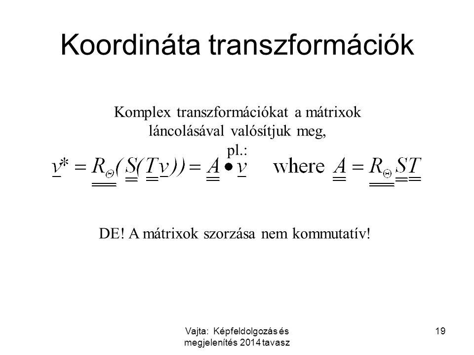 Vajta: Képfeldolgozás és megjelenítés 2014 tavasz 19 Koordináta transzformációk Komplex transzformációkat a mátrixok láncolásával valósítjuk meg, pl.: