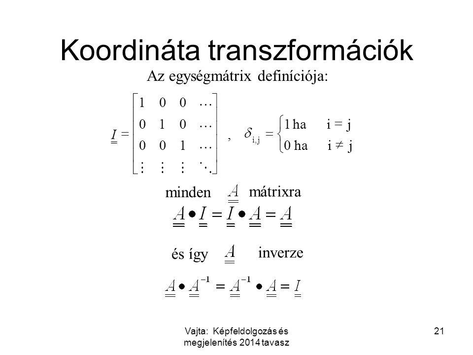 Vajta: Képfeldolgozás és megjelenítés 2014 tavasz 21 ji ha0 ji 1, 100 010 001 ji,                        I Az egységmátrix definíciója: Koordináta transzformációk minden mátrixra és így inverze