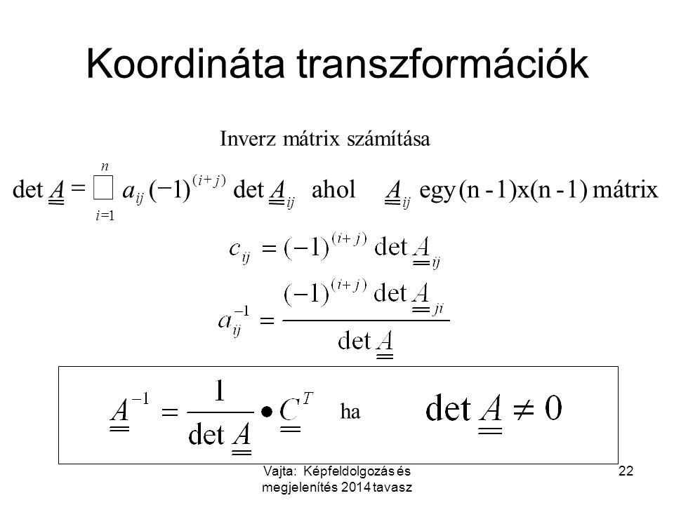 Vajta: Képfeldolgozás és megjelenítés 2014 tavasz 22 mátrix 1)-1)x(n-(n egy aholdet)1( )( 1 ij ji n i AAaA     Inverz mátrix számítása ha Koordináta transzformációk
