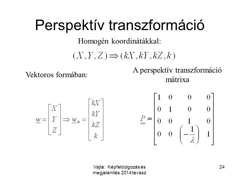 Vajta: Képfeldolgozás és megjelenítés 2014 tavasz 24 Perspektív transzformáció Homogén koordinátákkal: Vektoros formában: A perspektív transzformáció mátrixa