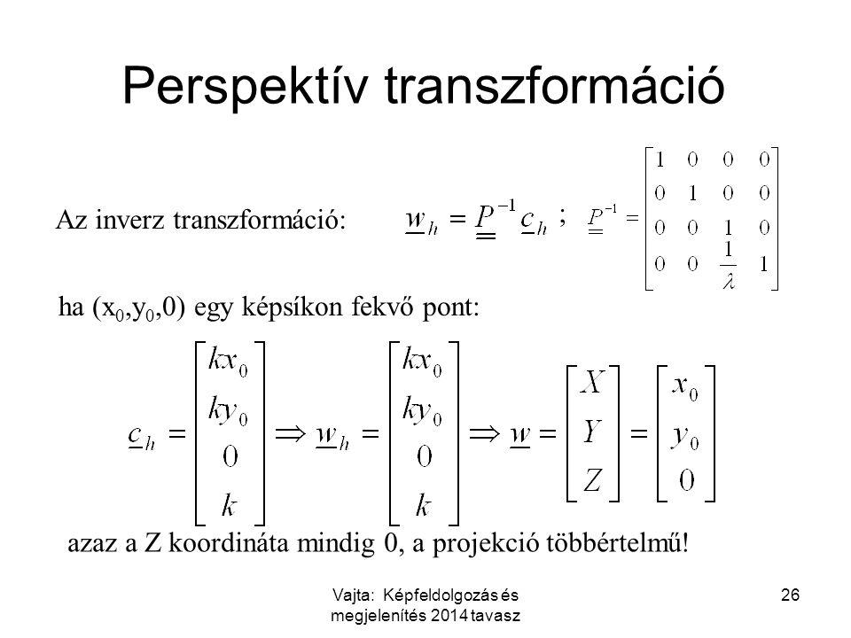 Vajta: Képfeldolgozás és megjelenítés 2014 tavasz 26 Perspektív transzformáció Az inverz transzformáció: ha (x 0,y 0,0) egy képsíkon fekvő pont: ; azaz a Z koordináta mindig 0, a projekció többértelmű!