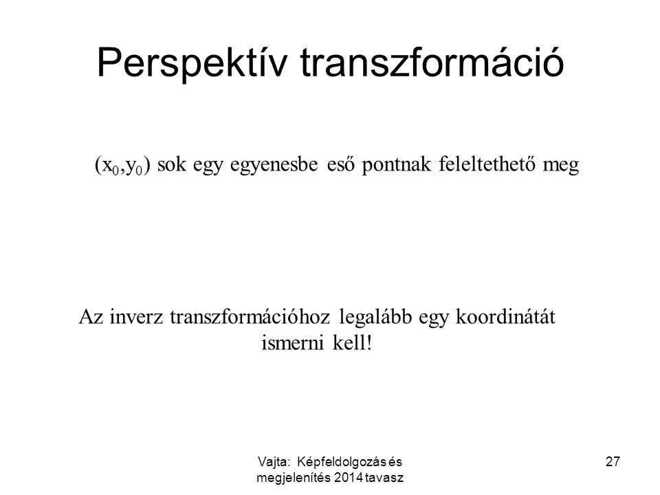 Vajta: Képfeldolgozás és megjelenítés 2014 tavasz 27 Perspektív transzformáció (x 0,y 0 ) sok egy egyenesbe eső pontnak feleltethető meg Az inverz transzformációhoz legalább egy koordinátát ismerni kell!