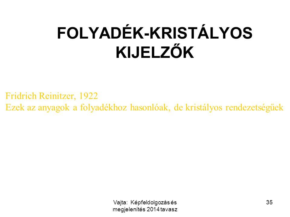 Vajta: Képfeldolgozás és megjelenítés 2014 tavasz 35 FOLYADÉK-KRISTÁLYOS KIJELZŐK Fridrich Reinitzer, 1922 Ezek az anyagok a folyadékhoz hasonlóak, de kristályos rendezetségűek