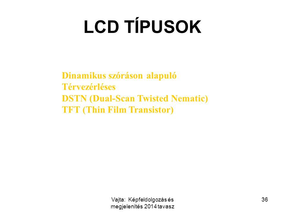Vajta: Képfeldolgozás és megjelenítés 2014 tavasz 36 LCD TÍPUSOK Dinamikus szóráson alapuló Térvezérléses DSTN (Dual-Scan Twisted Nematic) TFT (Thin Film Transistor)
