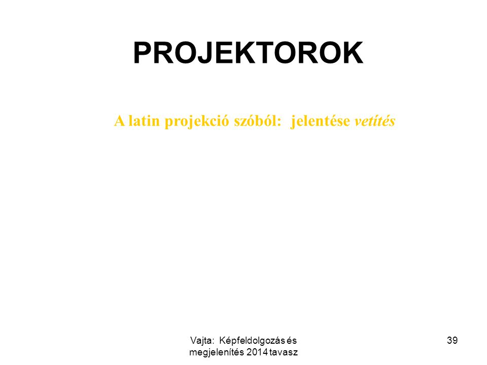 Vajta: Képfeldolgozás és megjelenítés 2014 tavasz 39 PROJEKTOROK A latin projekció szóból: jelentése vetítés