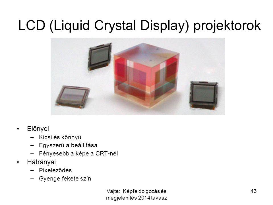 Vajta: Képfeldolgozás és megjelenítés 2014 tavasz 43 LCD (Liquid Crystal Display) projektorok Előnyei –Kicsi és könnyű –Egyszerű a beállítása –Fényesebb a képe a CRT-nél Hátrányai –Pixeleződés –Gyenge fekete szín
