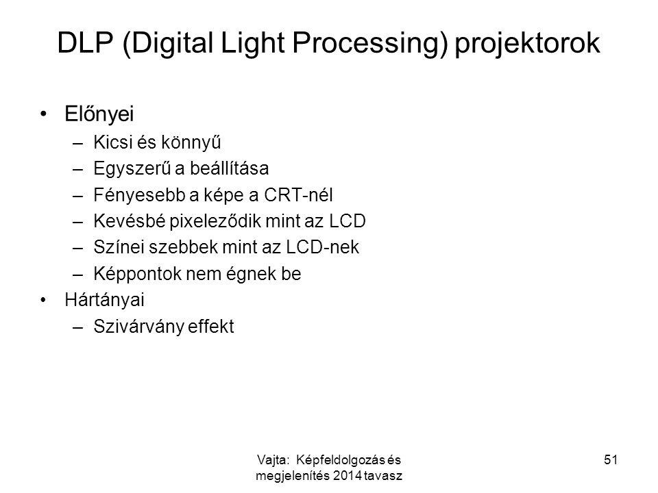 Vajta: Képfeldolgozás és megjelenítés 2014 tavasz 51 DLP (Digital Light Processing) projektorok Előnyei –Kicsi és könnyű –Egyszerű a beállítása –Fényesebb a képe a CRT-nél –Kevésbé pixeleződik mint az LCD –Színei szebbek mint az LCD-nek –Képpontok nem égnek be Hártányai –Szivárvány effekt