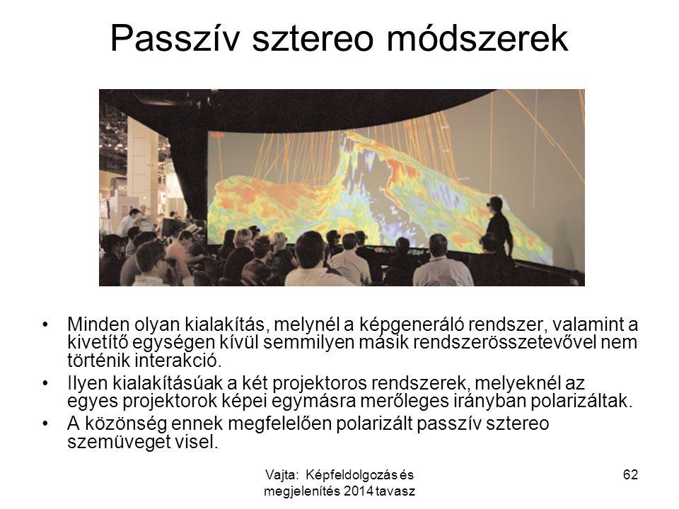 Vajta: Képfeldolgozás és megjelenítés 2014 tavasz 62 Passzív sztereo módszerek Minden olyan kialakítás, melynél a képgeneráló rendszer, valamint a kivetítő egységen kívül semmilyen másik rendszerösszetevővel nem történik interakció.