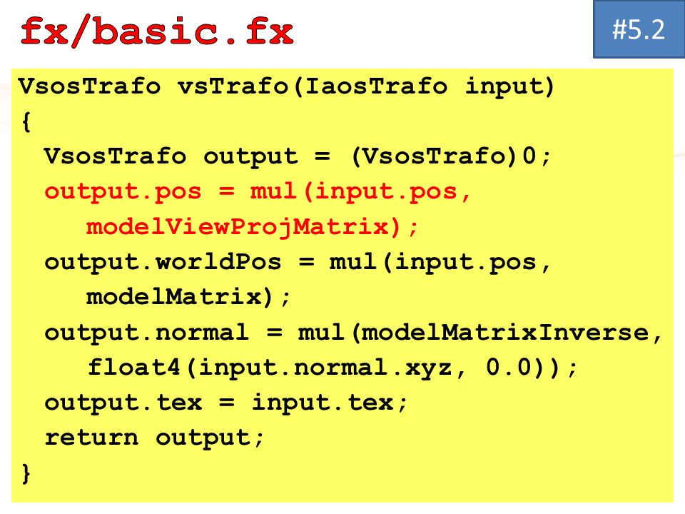 VsosTrafo vsTrafo(IaosTrafo input) { VsosTrafo output = (VsosTrafo)0; output.pos = mul(input.pos, modelViewProjMatrix); output.worldPos = mul(input.pos, modelMatrix); output.normal = mul(modelMatrixInverse, float4(input.normal.xyz, 0.0)); output.tex = input.tex; return output; } #5.2#5.2