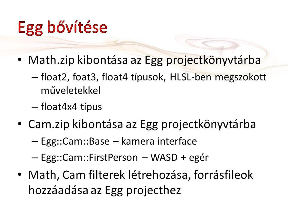 Math.zip kibontása az Egg projectkönyvtárba – float2, foat3, float4 típusok, HLSL-ben megszokott műveletekkel – float4x4 típus Cam.zip kibontása az Egg projectkönyvtárba – Egg::Cam::Base – kamera interface – Egg::Cam::FirstPerson – WASD + egér Math, Cam filterek létrehozása, forrásfileok hozzáadása az Egg projecthez