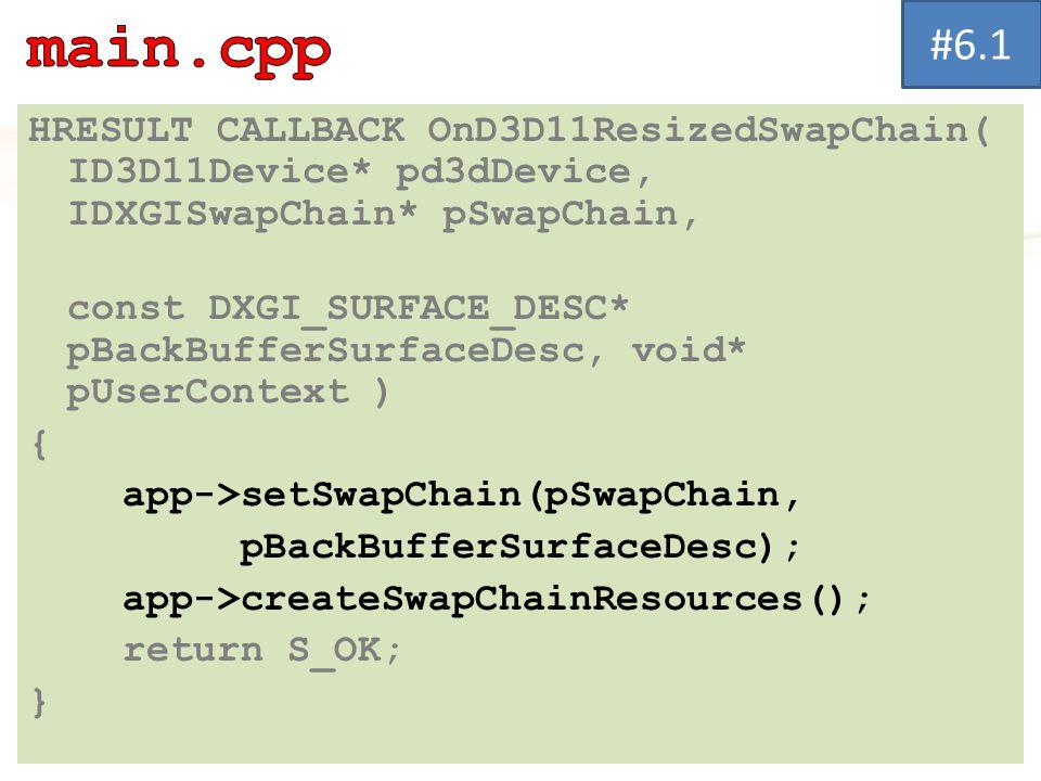 HRESULT CALLBACK OnD3D11ResizedSwapChain( ID3D11Device* pd3dDevice, IDXGISwapChain* pSwapChain, const DXGI_SURFACE_DESC* pBackBufferSurfaceDesc, void* pUserContext ) { app->setSwapChain(pSwapChain, pBackBufferSurfaceDesc); app->createSwapChainResources(); return S_OK; } #6.1