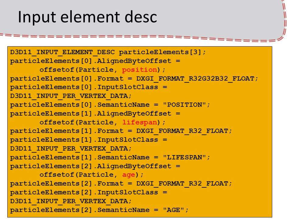 Input element desc D3D11_INPUT_ELEMENT_DESC particleElements[3]; particleElements[0].AlignedByteOffset = offsetof(Particle, position); particleElements[0].Format = DXGI_FORMAT_R32G32B32_FLOAT; particleElements[0].InputSlotClass = D3D11_INPUT_PER_VERTEX_DATA; particleElements[0].SemanticName = POSITION ; particleElements[1].AlignedByteOffset = offsetof(Particle, lifespan); particleElements[1].Format = DXGI_FORMAT_R32_FLOAT; particleElements[1].InputSlotClass = D3D11_INPUT_PER_VERTEX_DATA; particleElements[1].SemanticName = LIFESPAN ; particleElements[2].AlignedByteOffset = offsetof(Particle, age); particleElements[2].Format = DXGI_FORMAT_R32_FLOAT; particleElements[2].InputSlotClass = D3D11_INPUT_PER_VERTEX_DATA; particleElements[2].SemanticName = AGE ;